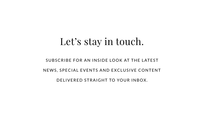 LET'S STAY IN TOUCH. Subscribe for an inside look at the latest news, special events and exclusive content delivered straight to your inbox.