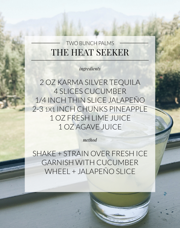 Two Bunch Palms Heat Seeker Cocktail Recipe: Ingredients- 2 oz karma silver tequila, 4 slices cucumber, 1 quarter inch thin slice of jalapeño, 2-3 chunks pineapple, 1 oz fresh lime juice, 1 oz agave juice, method- shake and strain over fresh ice, garnish with cucumber wheel and jalapeño slice